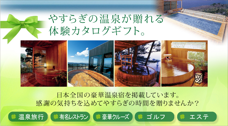 やすらぎの温泉が贈れる体験カタログギフト。日本全国の豪華温泉宿を掲載しています。感謝の気持ちを込めてやすらぎの時間を贈りませんか?温泉旅行、有名レストラン、豪華クルーズ、ゴルフ、エステ